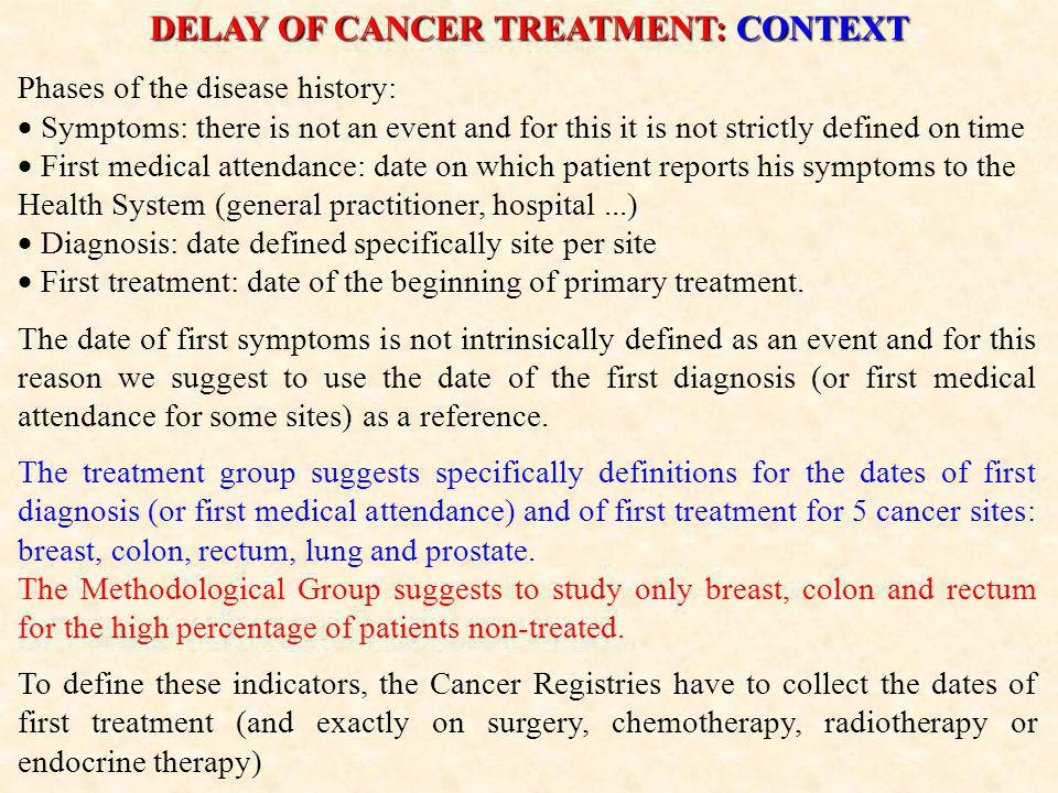 DELAY OF CANCER TREATMENT: CONTEXT Phases of the disease history:  Symptoms: there is not an event and for this it is not strictly defined on time  First medical attendance: date on which patient reports his symptoms to the Health System (general practitioner, hospital...)  Diagnosis: date defined specifically site per site  First treatment: date of the beginning of primary treatment.