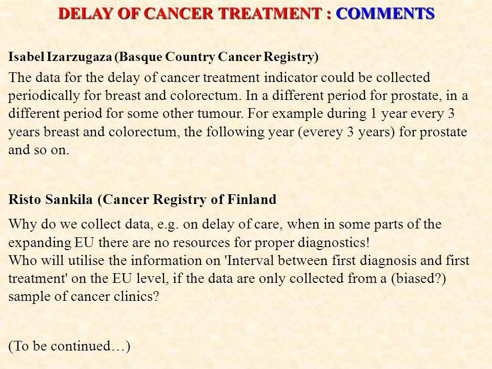 DELAY OF CANCER TREATMENT : COMMENTS Isabel Izarzugaza (Basque Country Cancer Registry) The data for the delay of cancer treatment indicator could be collected periodically for breast and colorectum.