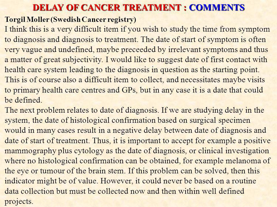 DELAY OF CANCER TREATMENT : COMMENTS Torgil Moller (Swedish Cancer registry) I think this is a very difficult item if you wish to study the time from symptom to diagnosis and diagnosis to treatment.