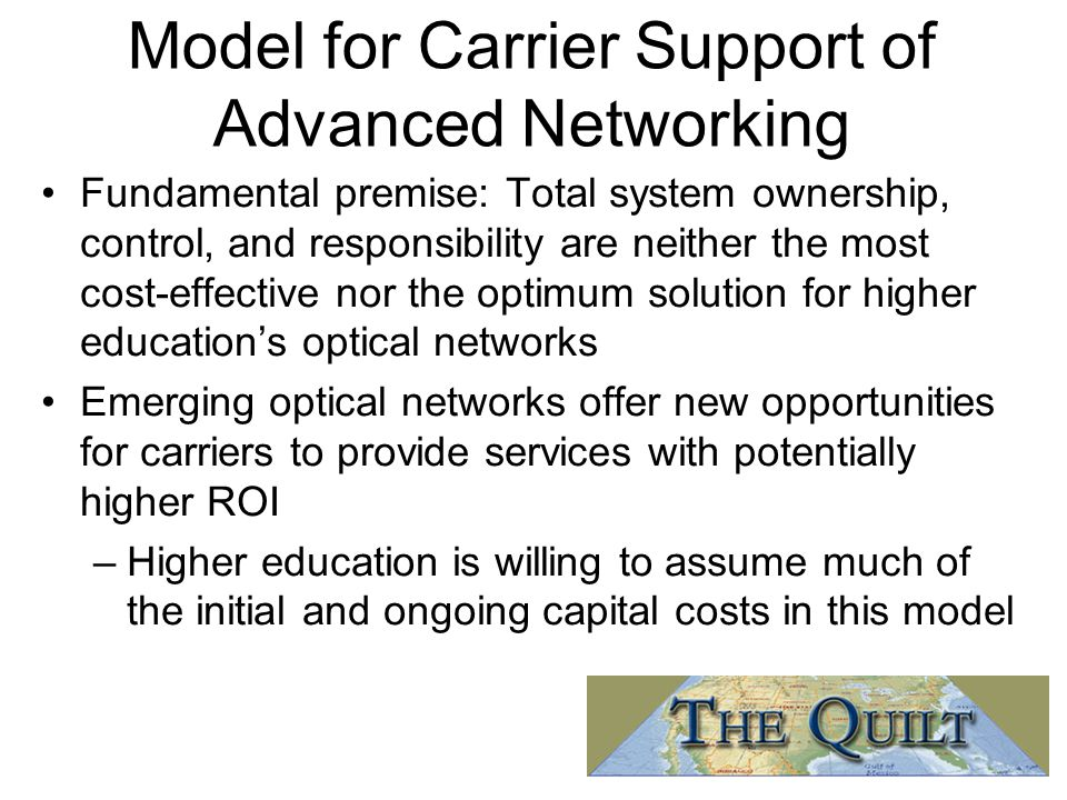Model for Carrier Support of Advanced Networking Fundamental premise: Total system ownership, control, and responsibility are neither the most cost-effective nor the optimum solution for higher education's optical networks Emerging optical networks offer new opportunities for carriers to provide services with potentially higher ROI –Higher education is willing to assume much of the initial and ongoing capital costs in this model
