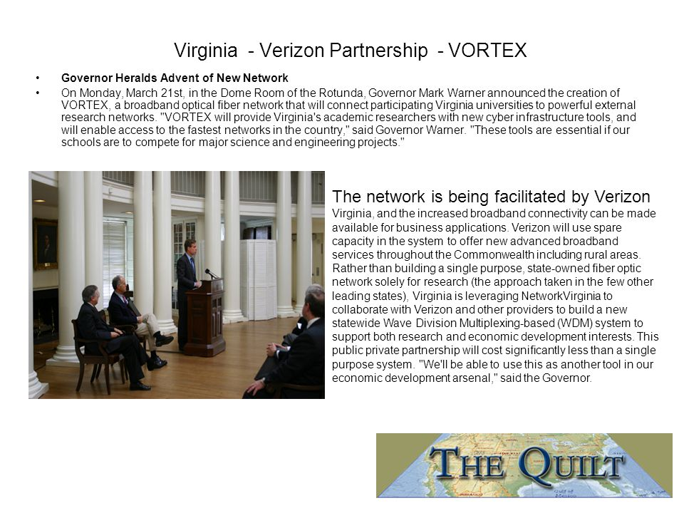 Virginia - Verizon Partnership - VORTEX Governor Heralds Advent of New Network On Monday, March 21st, in the Dome Room of the Rotunda, Governor Mark Warner announced the creation of VORTEX, a broadband optical fiber network that will connect participating Virginia universities to powerful external research networks.
