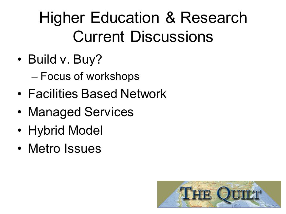 Higher Education & Research Current Discussions Build v. Buy? –Focus of workshops Facilities Based Network Managed Services Hybrid Model Metro Issues