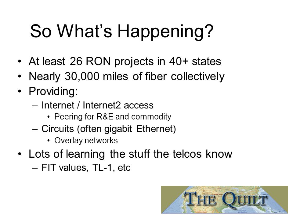 So What's Happening? At least 26 RON projects in 40+ states Nearly 30,000 miles of fiber collectively Providing: –Internet / Internet2 access Peering