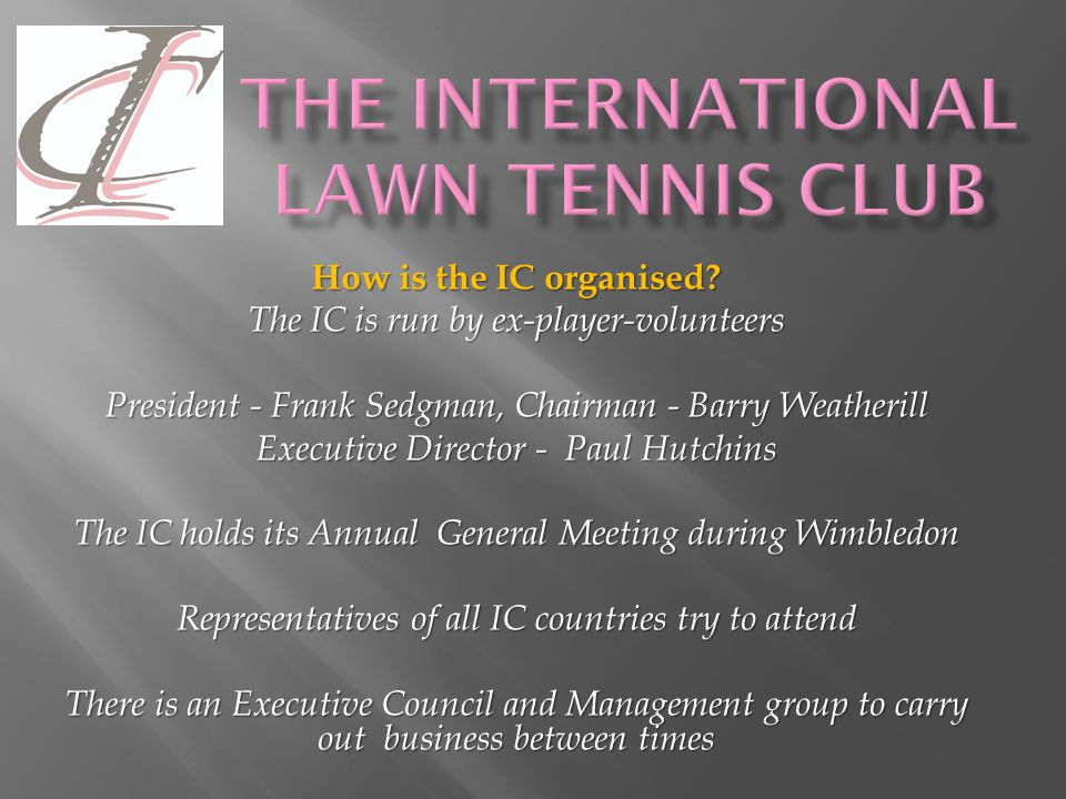 25 years later, the IC Council established as governing body (1949) The IC Council represents 4000+ international club members including the Davis Cup or Fed Cup players IC Members include Roger Federer, Tim Henman, Kim Klijsters, Andy Murray, Rafael Nadal Some are past winners of Grand Slam titles at Wimbledon, the US, the Australian and the French Open.