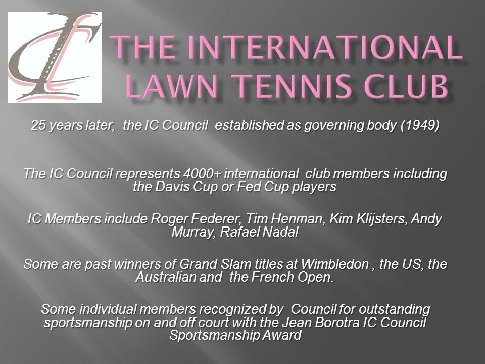 The IC has a vibrant, progressive role to play in today's game We believe that the power of tennis fosters friendship amongst individuals of all nations and contributes to the world's fund of goodwill.