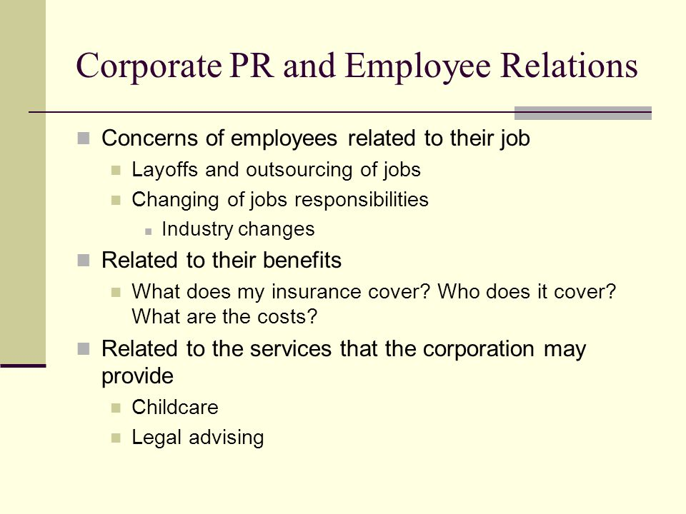 Corporate PR and Employee Relations Concerns of employees related to their job Layoffs and outsourcing of jobs Changing of jobs responsibilities Industry changes Related to their benefits What does my insurance cover.
