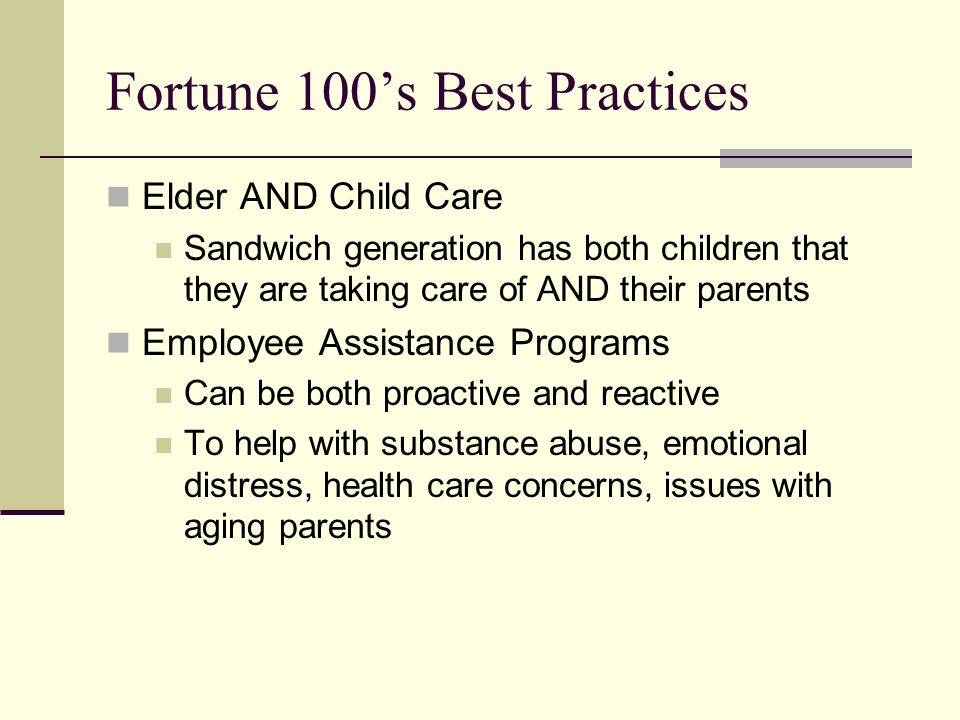 Fortune 100's Best Practices Elder AND Child Care Sandwich generation has both children that they are taking care of AND their parents Employee Assistance Programs Can be both proactive and reactive To help with substance abuse, emotional distress, health care concerns, issues with aging parents