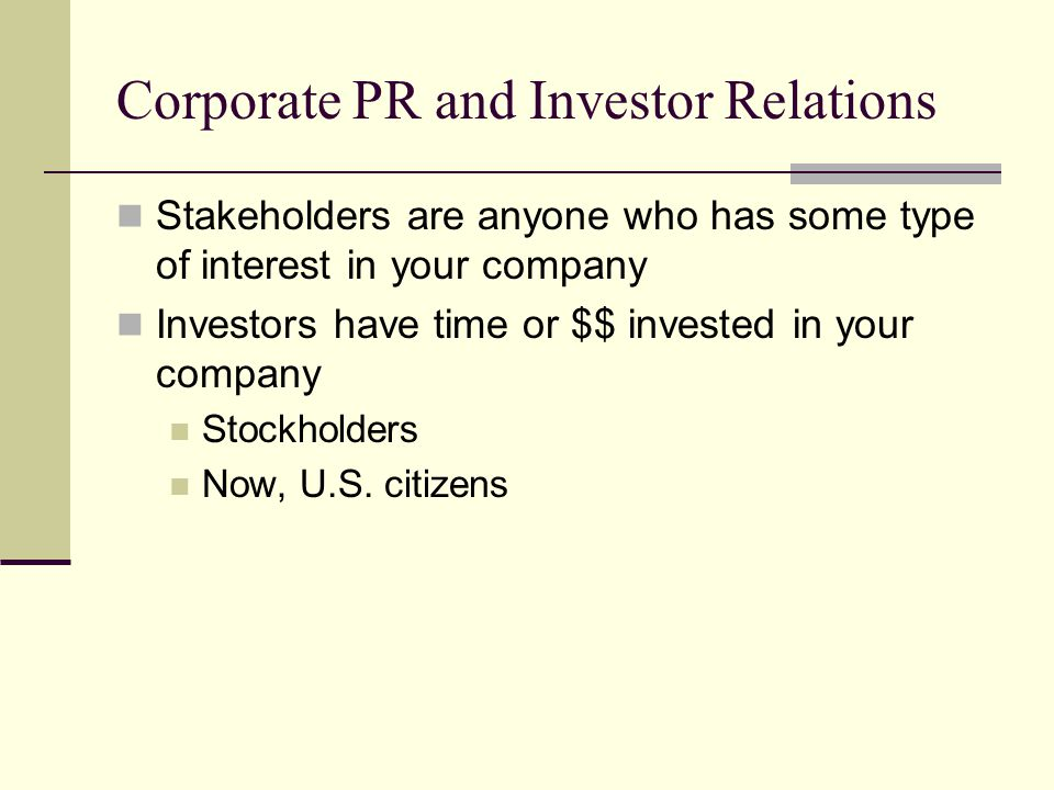 Corporate PR and Investor Relations Stakeholders are anyone who has some type of interest in your company Investors have time or $$ invested in your company Stockholders Now, U.S.