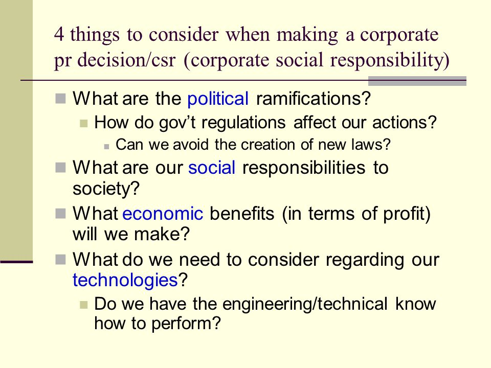 4 things to consider when making a corporate pr decision/csr (corporate social responsibility) What are the political ramifications.