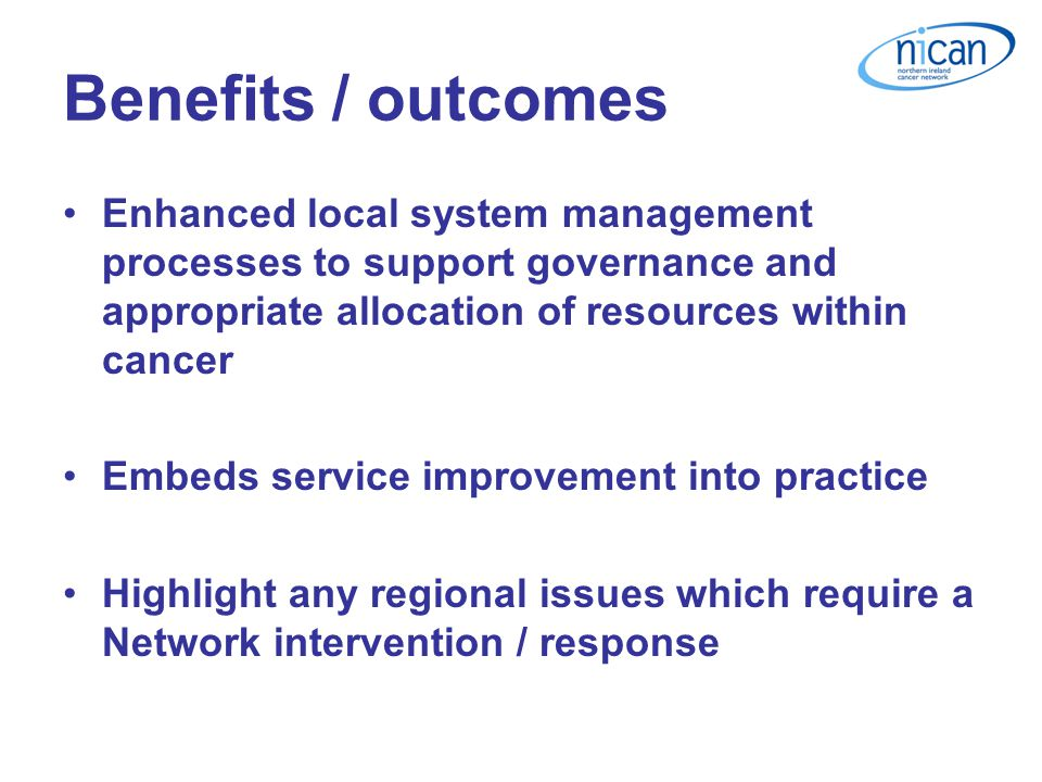 Benefits / outcomes Enhanced local system management processes to support governance and appropriate allocation of resources within cancer Embeds service improvement into practice Highlight any regional issues which require a Network intervention / response