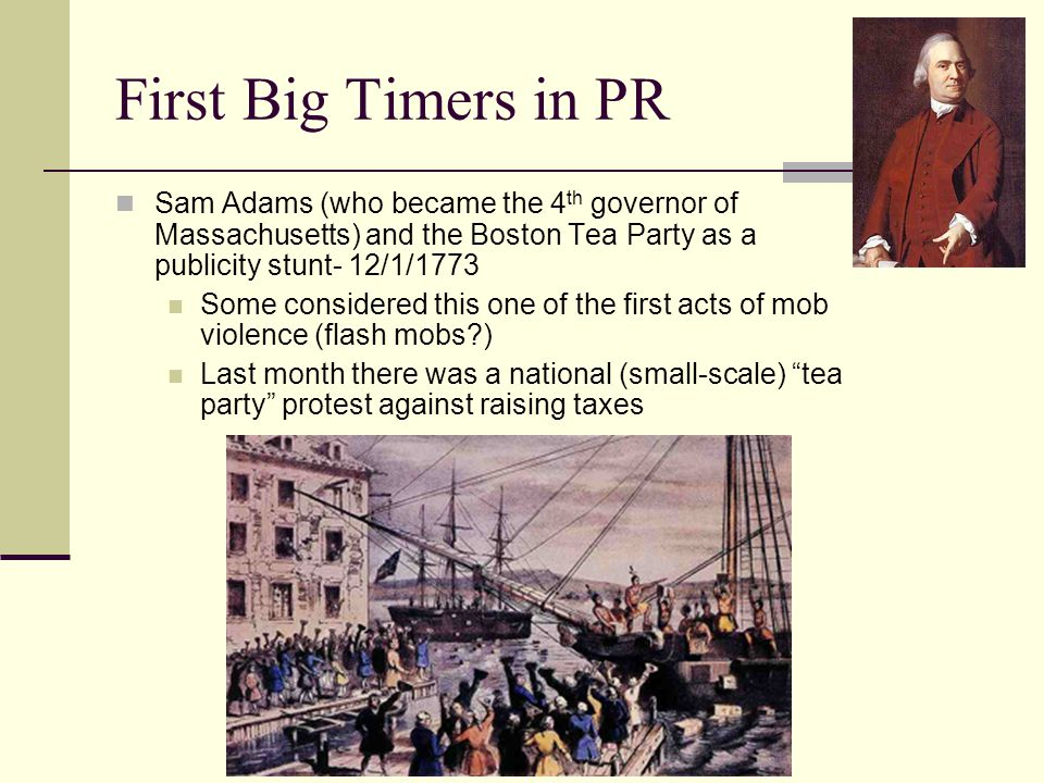 First Big Timers in PR Sam Adams (who became the 4 th governor of Massachusetts) and the Boston Tea Party as a publicity stunt- 12/1/1773 Some considered this one of the first acts of mob violence (flash mobs ) Last month there was a national (small-scale) tea party protest against raising taxes