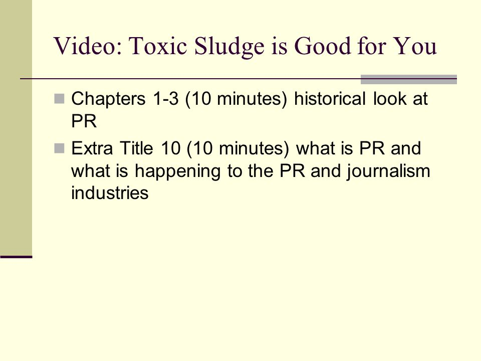 Video: Toxic Sludge is Good for You Chapters 1-3 (10 minutes) historical look at PR Extra Title 10 (10 minutes) what is PR and what is happening to the PR and journalism industries