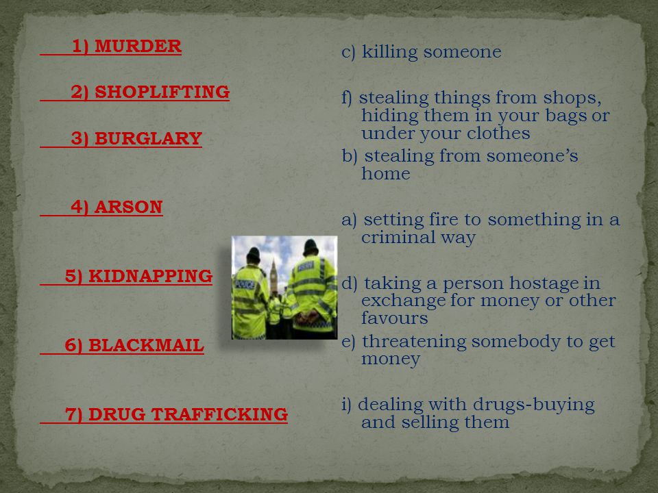 1) MURDER 2) SHOPLIFTING 3) BURGLARY 4) ARSON 5) KIDNAPPING 6) BLACKMAIL 7) DRUG TRAFFICKING c) killing someone f) stealing things from shops, hiding them in your bags or under your clothes b) stealing from someone's home a) setting fire to something in a criminal way d) taking a person hostage in exchange for money or other favours e) threatening somebody to get money i) dealing with drugs-buying and selling them
