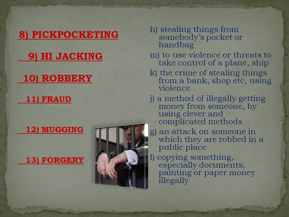 8) PICKPOCKETING 9) HI JACKING 10) ROBBERY 11) FRAUD 12) MUGGING 13) FORGERY h) stealing things from somebody's pocket or handbag m) to use violence or threats to take control of a plane, ship k) the crime of stealing things from a bank, shop etc, using violence j) a method of illegally getting money from someone, by using clever and complicated methods g) an attack on someone in which they are robbed in a public place l) copying something, especially documents, painting or paper money illegally