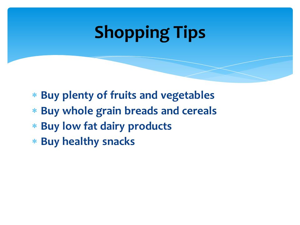  Buy plenty of fruits and vegetables  Buy whole grain breads and cereals  Buy low fat dairy products  Buy healthy snacks Shopping Tips