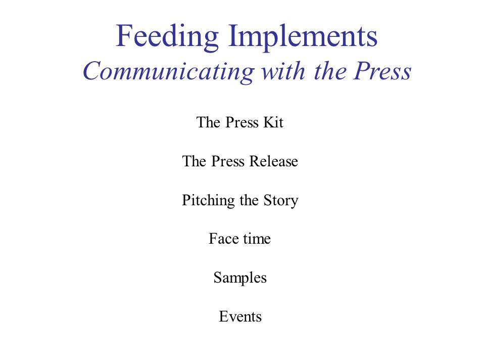 Feeding Implements Communicating with the Press The Press Kit The Press Release Pitching the Story Face time Samples Events