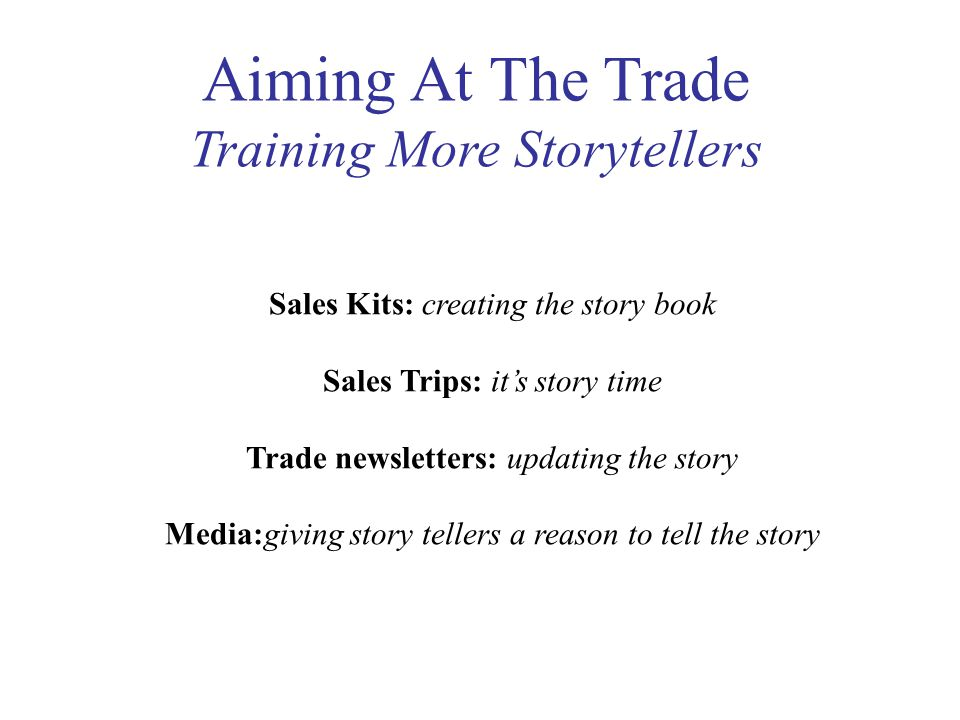 Aiming At The Trade Training More Storytellers Sales Kits: creating the story book Sales Trips: it's story time Trade newsletters: updating the story Media:giving story tellers a reason to tell the story