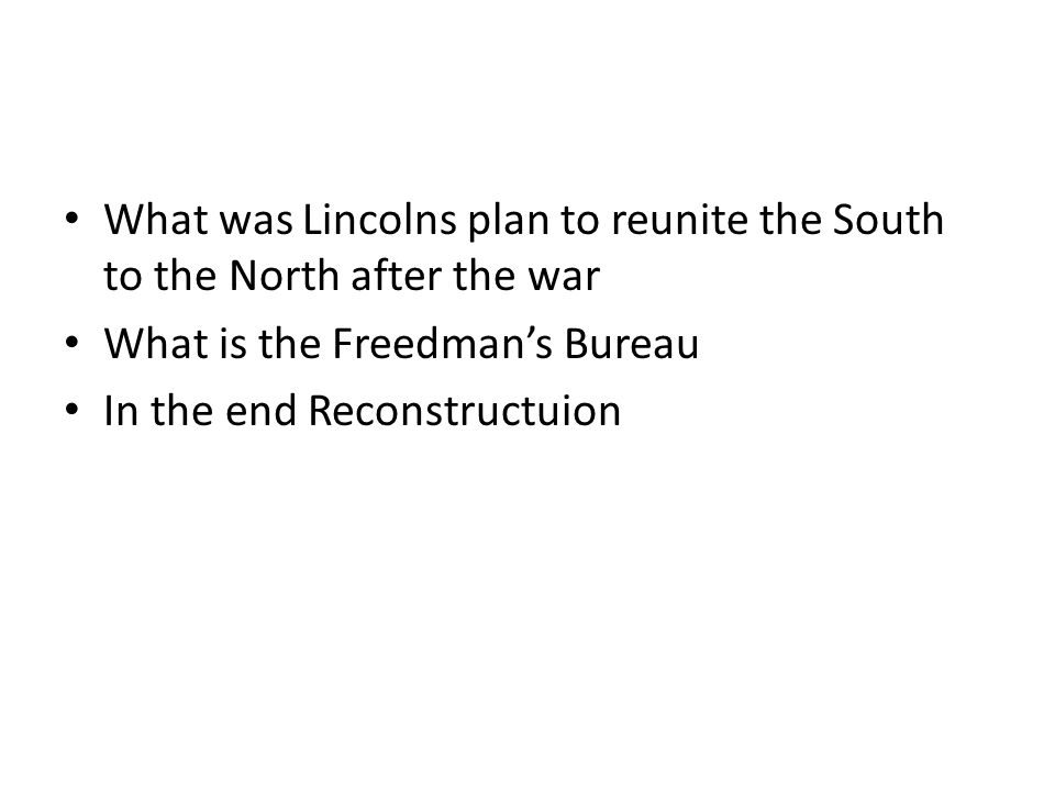What was Lincolns plan to reunite the South to the North after the war What is the Freedman's Bureau In the end Reconstructuion
