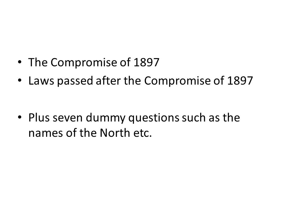 The Compromise of 1897 Laws passed after the Compromise of 1897 Plus seven dummy questions such as the names of the North etc.