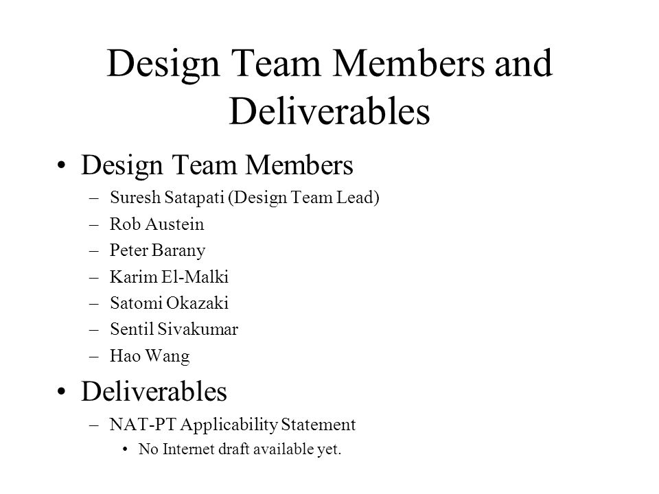 Design Team Members and Deliverables Design Team Members –Suresh Satapati (Design Team Lead) –Rob Austein –Peter Barany –Karim El-Malki –Satomi Okazaki –Sentil Sivakumar –Hao Wang Deliverables –NAT-PT Applicability Statement No Internet draft available yet.