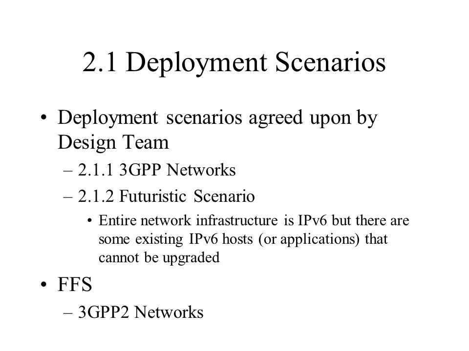 2.1 Deployment Scenarios Deployment scenarios agreed upon by Design Team –2.1.1 3GPP Networks –2.1.2 Futuristic Scenario Entire network infrastructure is IPv6 but there are some existing IPv6 hosts (or applications) that cannot be upgraded FFS –3GPP2 Networks