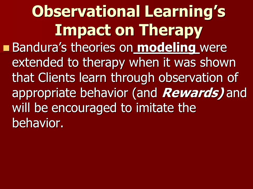 Observational Learning's Impact on Therapy Bandura's theories on modeling were extended to therapy when it was shown that Clients learn through observation of appropriate behavior (and Rewards) and will be encouraged to imitate the behavior.