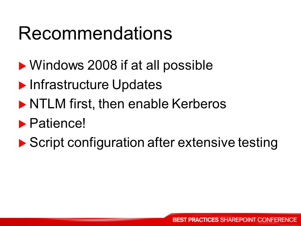 Recommendations  Windows 2008 if at all possible  Infrastructure Updates  NTLM first, then enable Kerberos  Patience.