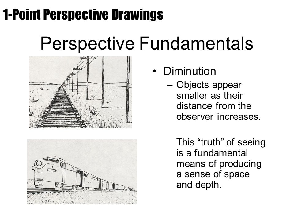 "Perspective Fundamentals Diminution –Objects appear smaller as their distance from the observer increases. This ""truth"" of seeing is a fundamental mea"