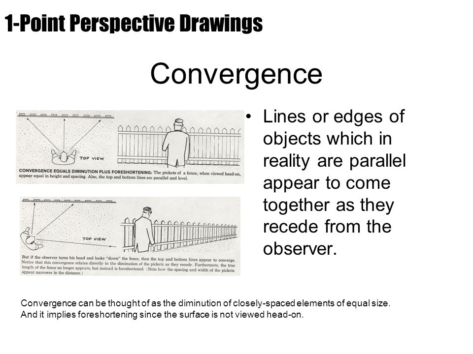Convergence Lines or edges of objects which in reality are parallel appear to come together as they recede from the observer. Convergence can be thoug