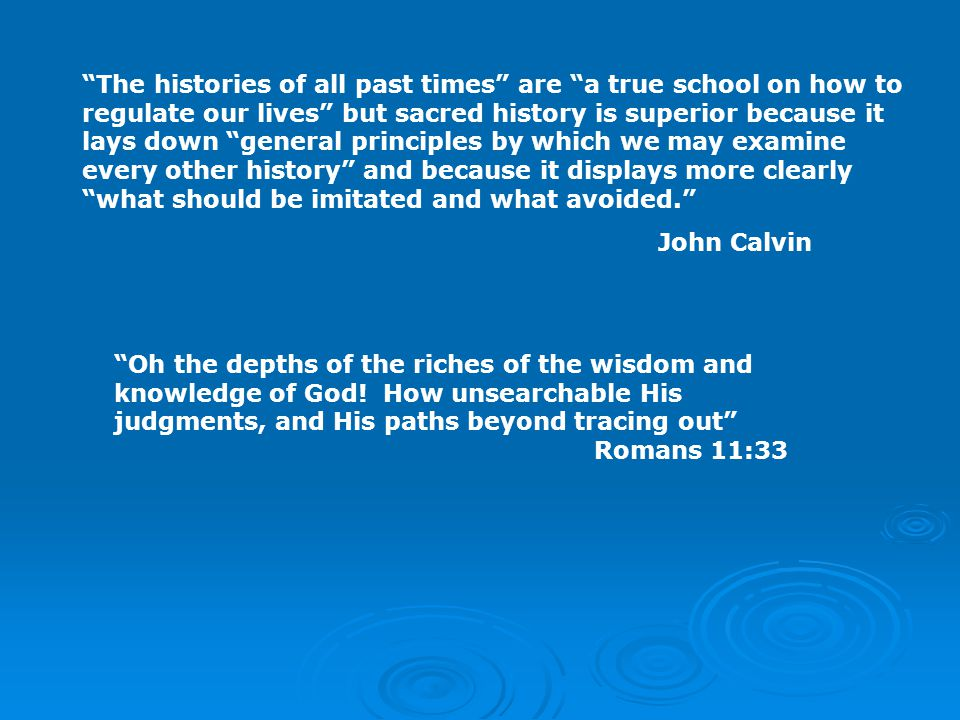 The histories of all past times are a true school on how to regulate our lives but sacred history is superior because it lays down general principles by which we may examine every other history and because it displays more clearly what should be imitated and what avoided. John Calvin Oh the depths of the riches of the wisdom and knowledge of God.