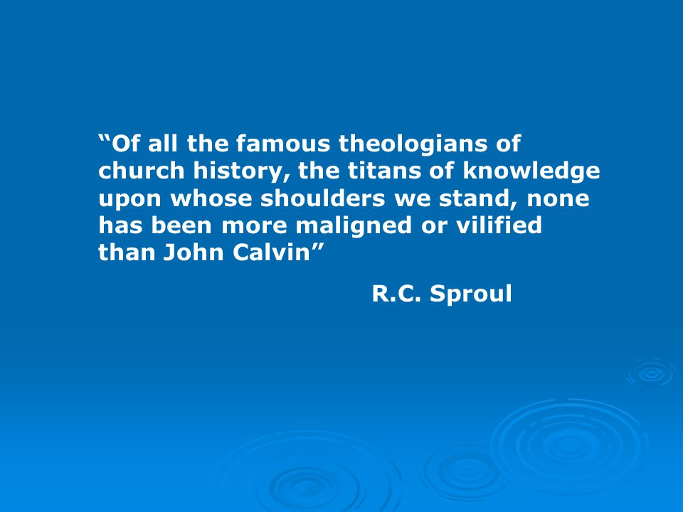 Of all the famous theologians of church history, the titans of knowledge upon whose shoulders we stand, none has been more maligned or vilified than John Calvin R.C.