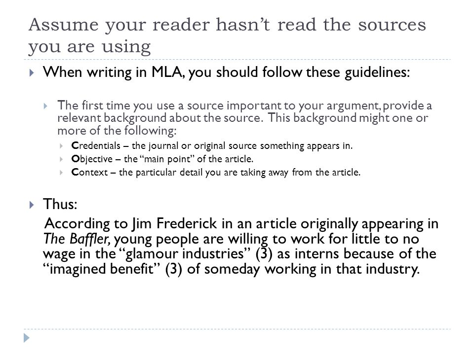 Assume your reader hasn't read the sources you are using  When writing in MLA, you should follow these guidelines:  The first time you use a source important to your argument, provide a relevant background about the source.