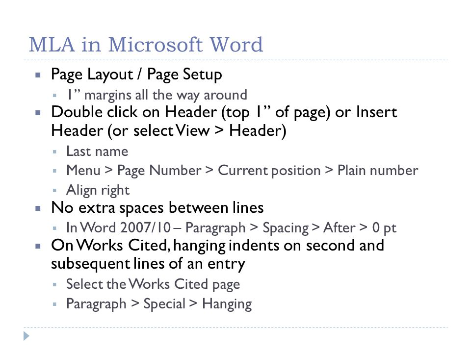 MLA in Microsoft Word  Page Layout / Page Setup  1 margins all the way around  Double click on Header (top 1 of page) or Insert Header (or select View > Header)  Last name  Menu > Page Number > Current position > Plain number  Align right  No extra spaces between lines  In Word 2007/10 – Paragraph > Spacing > After > 0 pt  On Works Cited, hanging indents on second and subsequent lines of an entry  Select the Works Cited page  Paragraph > Special > Hanging
