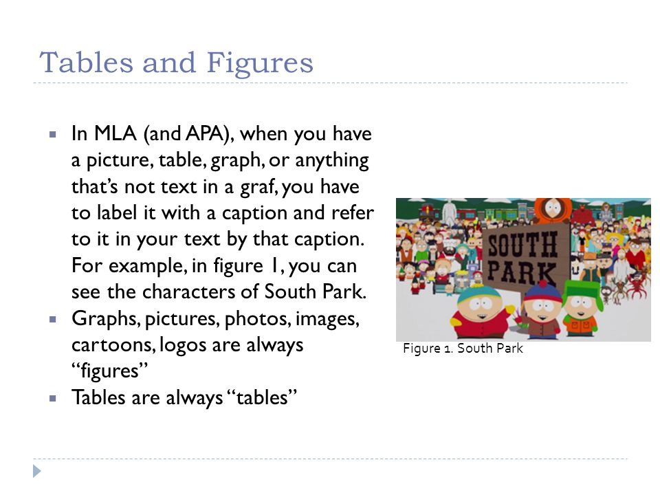 Tables and Figures  In MLA (and APA), when you have a picture, table, graph, or anything that's not text in a graf, you have to label it with a caption and refer to it in your text by that caption.