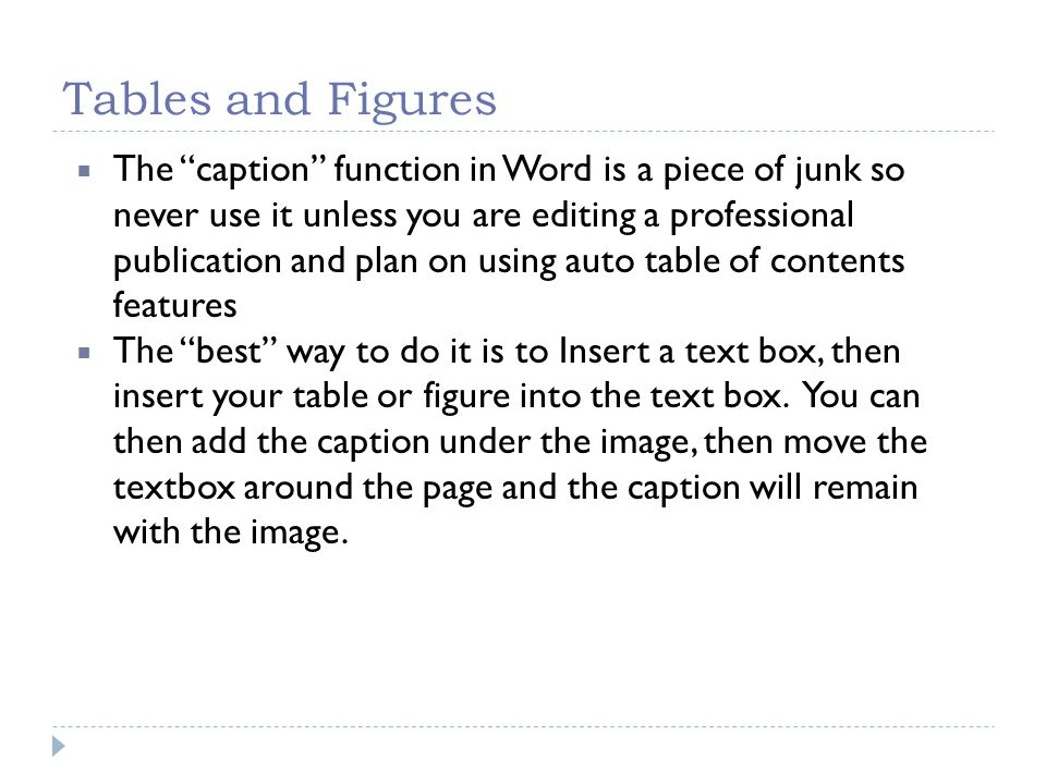 Tables and Figures  The caption function in Word is a piece of junk so never use it unless you are editing a professional publication and plan on using auto table of contents features  The best way to do it is to Insert a text box, then insert your table or figure into the text box.