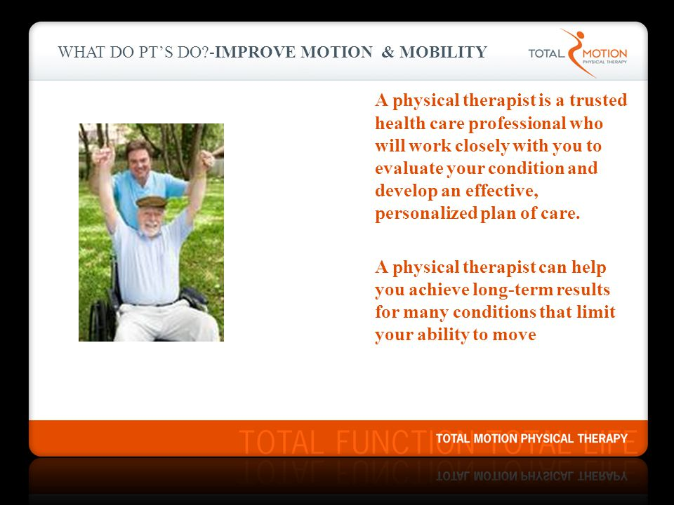 WHAT DO PT'S DO?-IMPROVE MOTION & MOBILITY A physical therapist is a trusted health care professional who will work closely with you to evaluate your condition and develop an effective, personalized plan of care.