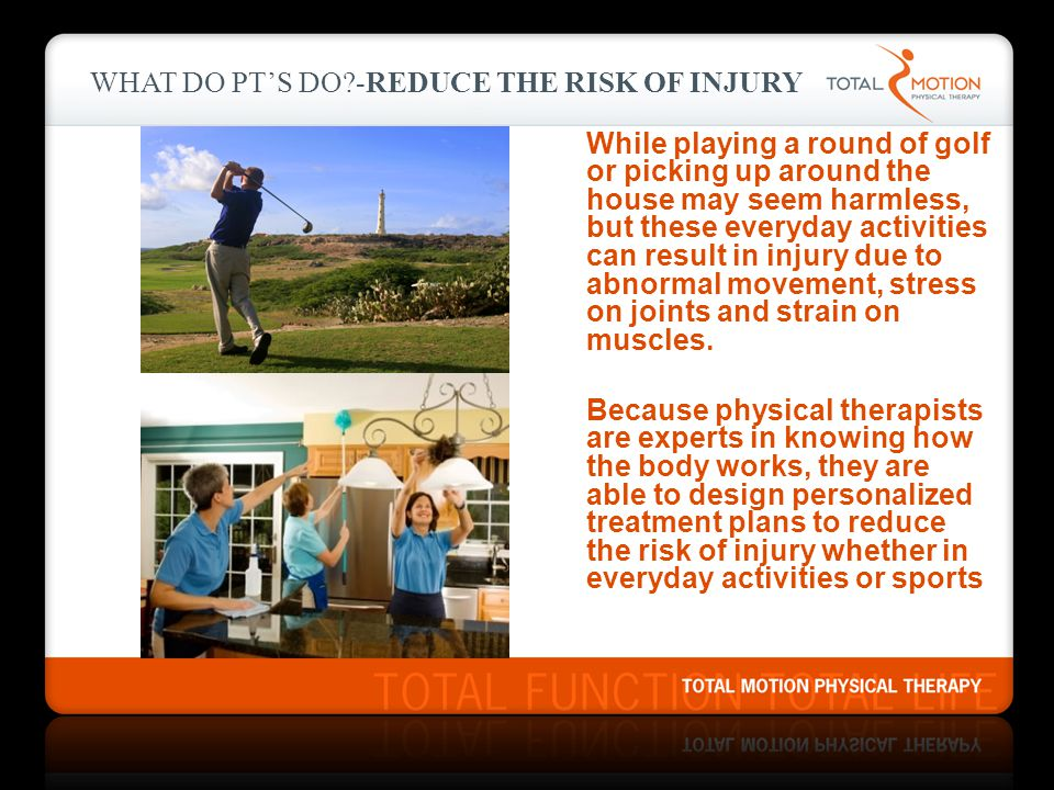 WHAT DO PT'S DO?-REDUCE THE RISK OF INJURY While playing a round of golf or picking up around the house may seem harmless, but these everyday activities can result in injury due to abnormal movement, stress on joints and strain on muscles.