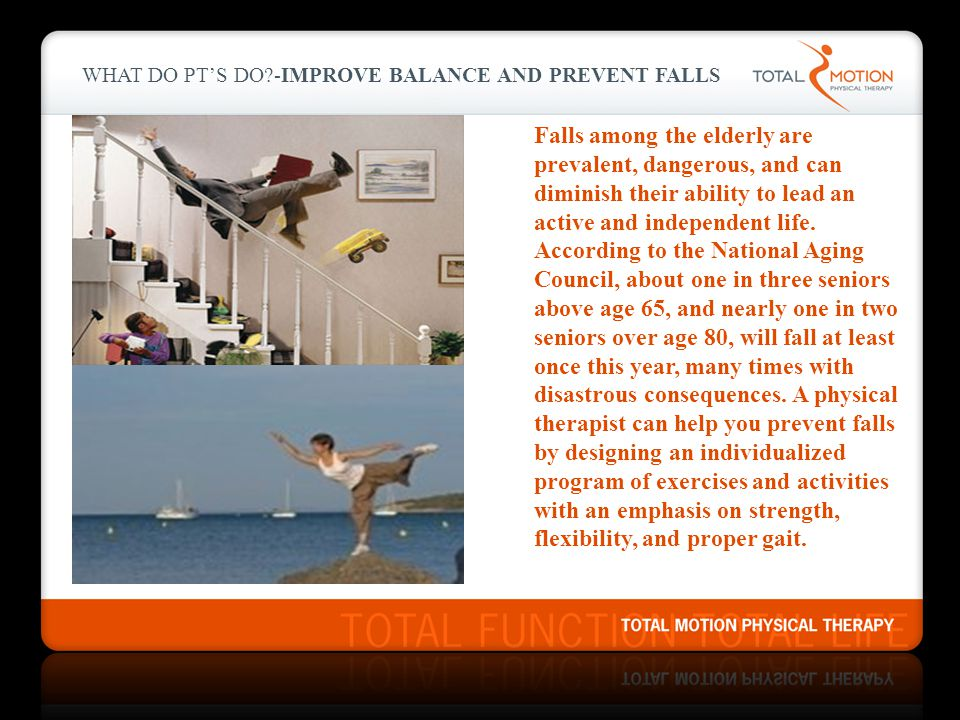 WHAT DO PT'S DO?-IMPROVE BALANCE AND PREVENT FALLS Falls among the elderly are prevalent, dangerous, and can diminish their ability to lead an active and independent life.