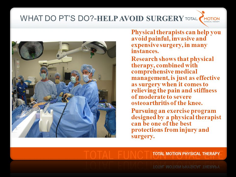 WHAT DO PT'S DO?- HELP AVOID SURGERY Physical therapists can help you avoid painful, invasive and expensive surgery, in many instances. Research shows