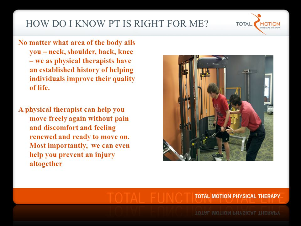 HOW DO I KNOW PT IS RIGHT FOR ME? No matter what area of the body ails you – neck, shoulder, back, knee – we as physical therapists have an establishe