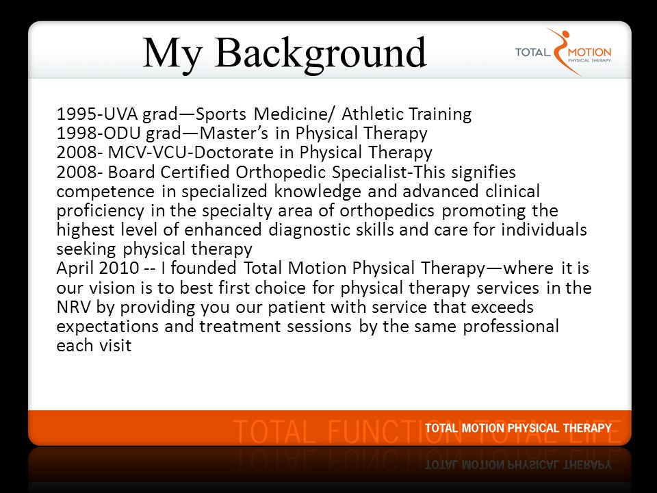 My Background 1995-UVA grad—Sports Medicine/ Athletic Training 1998-ODU grad—Master's in Physical Therapy 2008- MCV-VCU-Doctorate in Physical Therapy 2008- Board Certified Orthopedic Specialist-This signifies competence in specialized knowledge and advanced clinical proficiency in the specialty area of orthopedics promoting the highest level of enhanced diagnostic skills and care for individuals seeking physical therapy April 2010 -- I founded Total Motion Physical Therapy—where it is our vision is to best first choice for physical therapy services in the NRV by providing you our patient with service that exceeds expectations and treatment sessions by the same professional each visit