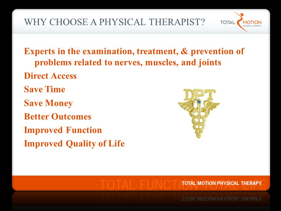 WHY CHOOSE A PHYSICAL THERAPIST? Experts in the examination, treatment, & prevention of problems related to nerves, muscles, and joints Direct Access
