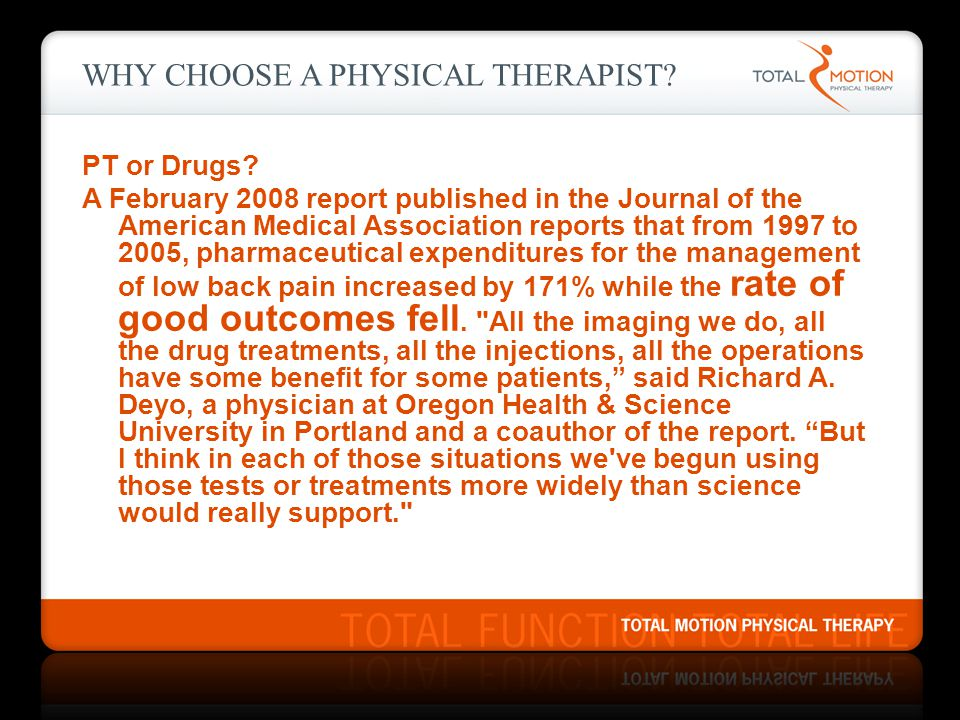 WHY CHOOSE A PHYSICAL THERAPIST? PT or Drugs? A February 2008 report published in the Journal of the American Medical Association reports that from 19