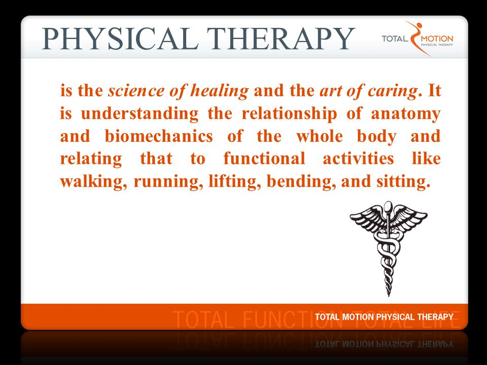 PHYSICAL THERAPY is the science of healing and the art of caring. It is understanding the relationship of anatomy and biomechanics of the whole body a