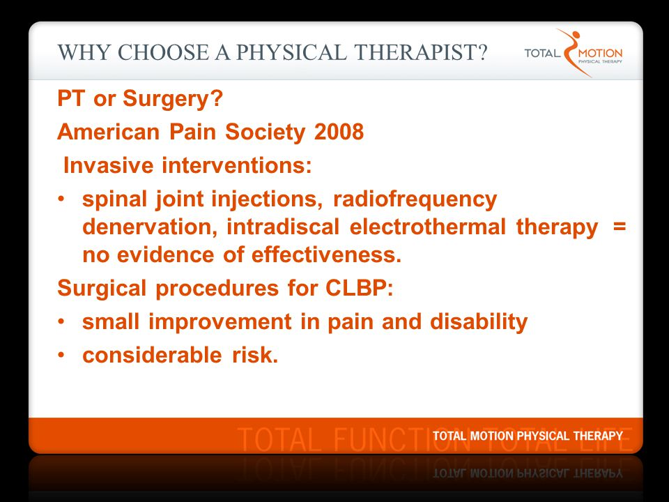 WHY CHOOSE A PHYSICAL THERAPIST? PT or Surgery? American Pain Society 2008 Invasive interventions: spinal joint injections, radiofrequency denervation