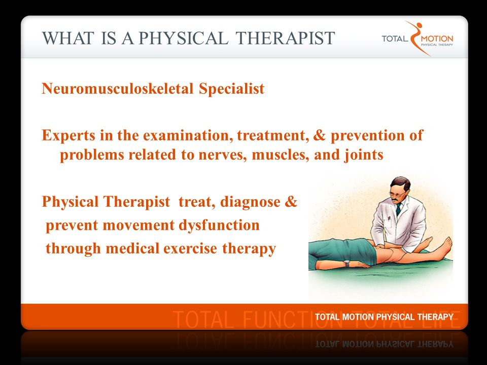 WHAT IS A PHYSICAL THERAPIST Neuromusculoskeletal Specialist Experts in the examination, treatment, & prevention of problems related to nerves, muscles, and joints Physical Therapist treat, diagnose & prevent movement dysfunction through medical exercise therapy