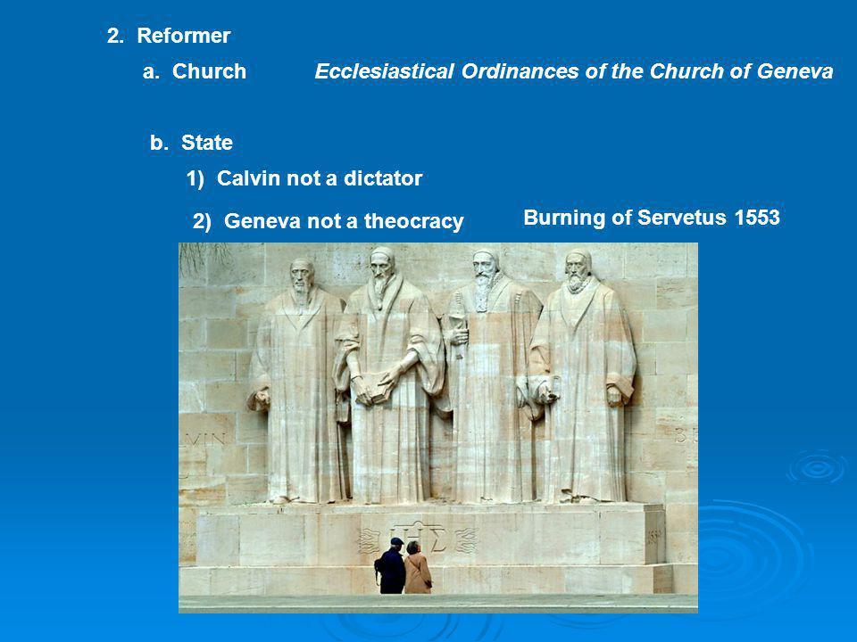 2. Reformer a. ChurchEcclesiastical Ordinances of the Church of Geneva b. State 1) Calvin not a dictator 2) Geneva not a theocracy Burning of Servetus
