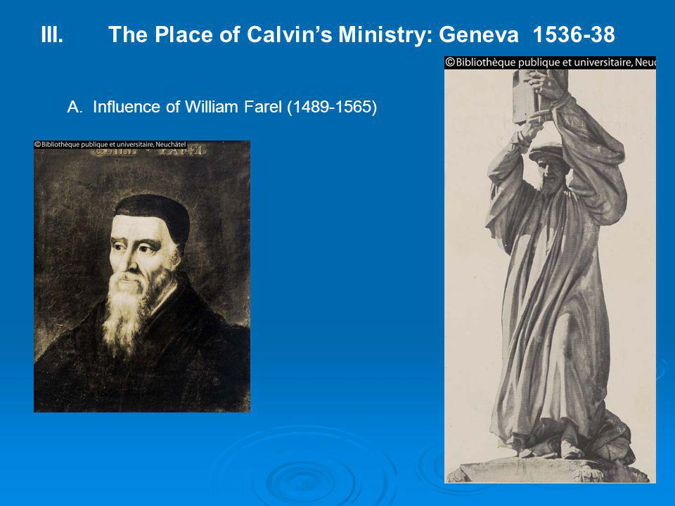 III.The Place of Calvin's Ministry: Geneva 1536-38 A. Influence of William Farel (1489-1565)