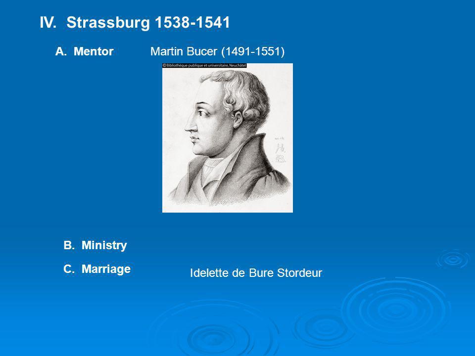 IV. Strassburg 1538-1541 A. MentorMartin Bucer (1491-1551) B. Ministry C. Marriage Idelette de Bure Stordeur