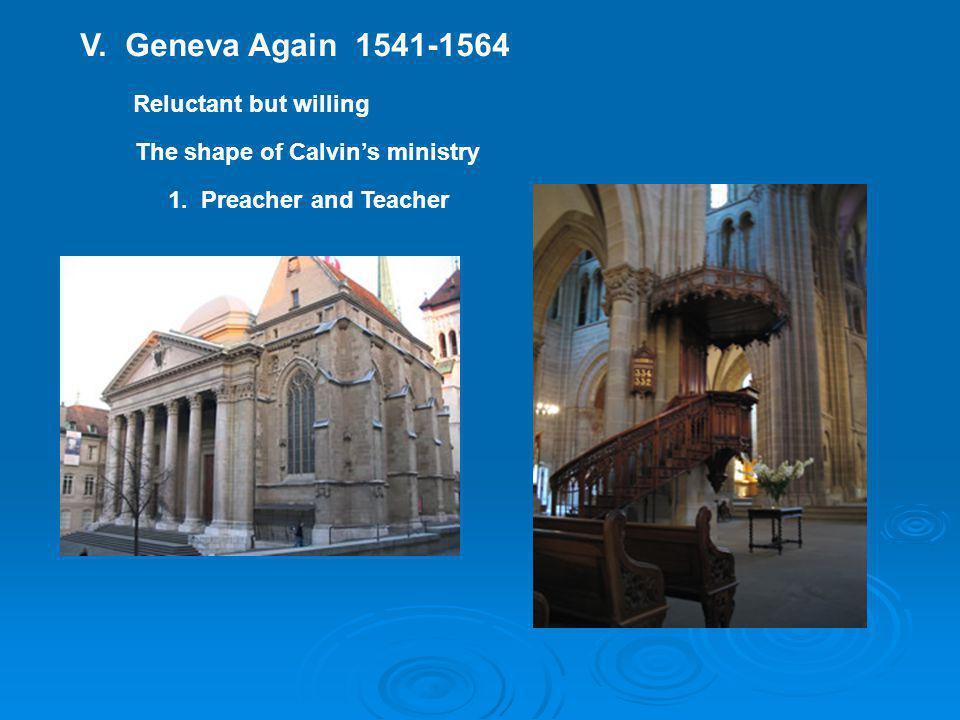 V. Geneva Again 1541-1564 Reluctant but willing The shape of Calvin's ministry 1. Preacher and Teacher